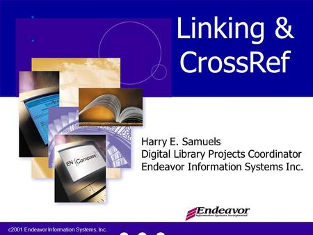 C2001 Endeavor Information Systems, Inc. 1 Linking & CrossRef Harry E. Samuels Digital Library Projects Coordinator Endeavor Information Systems Inc.