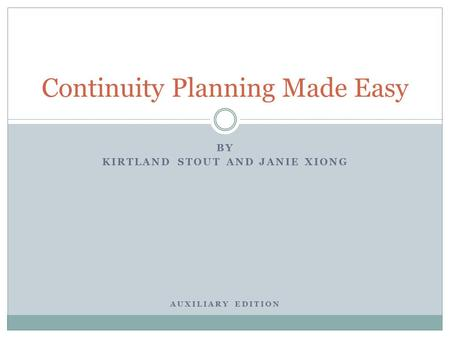 BY KIRTLAND STOUT AND JANIE XIONG AUXILIARY EDITION Continuity Planning Made Easy.