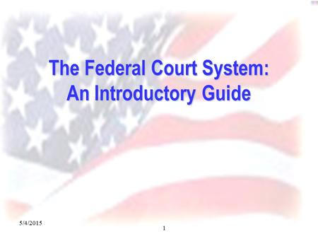 5/4/2015 1 The Federal Court System: An Introductory Guide.