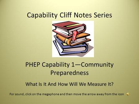 Capability Cliff Notes Series PHEP Capability 1—Community Preparedness What Is It And How Will We Measure It? For sound, click on the megaphone and then.
