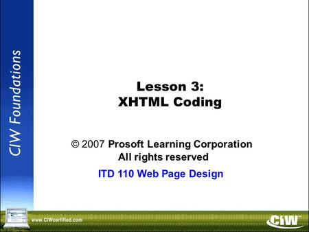 Copyright © 2004 ProsoftTraining, All Rights Reserved. Lesson 3: XHTML Coding © 2007 Prosoft Learning Corporation All rights reserved ITD 110 Web Page.