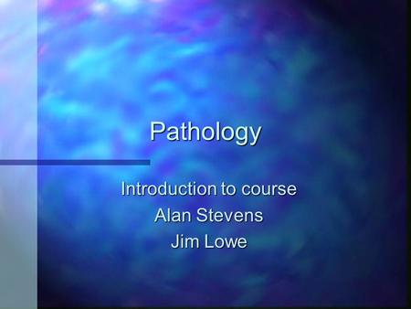Pathology Introduction to course Alan Stevens Jim Lowe.