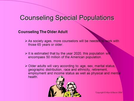 Counseling Special Populations Counseling The Older Adult  As society ages, more counselors will be needed to work with those 65 years or older.  It.