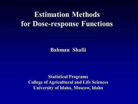 Estimation Methods for Dose-response Functions Bahman Shafii Statistical Programs College of Agricultural and Life Sciences University of Idaho, Moscow,