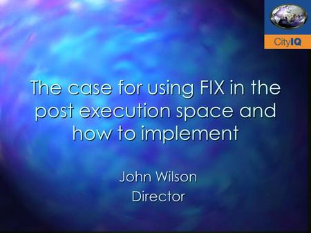 The case for using FIX in the post execution space and how to implement John Wilson Director.
