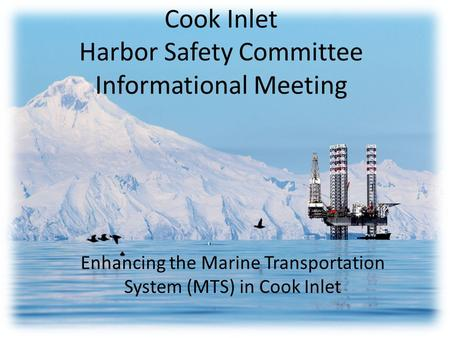 Cook Inlet Harbor Safety Committee Informational Meeting Enhancing the Marine Transportation System (MTS) in Cook Inlet.