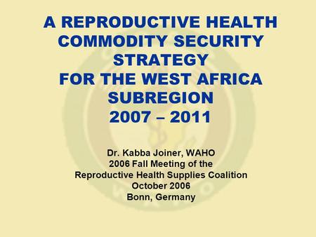 A REPRODUCTIVE HEALTH COMMODITY SECURITY STRATEGY FOR THE WEST AFRICA SUBREGION 2007 – 2011 Dr. Kabba Joiner, WAHO 2006 Fall Meeting of the Reproductive.