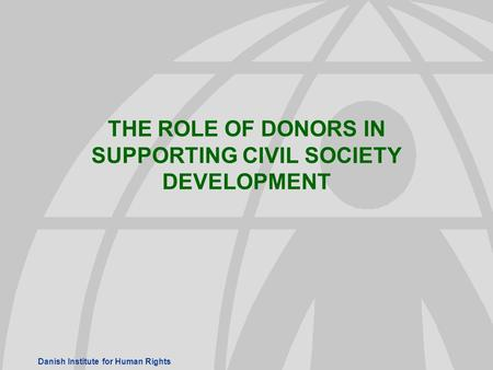 Danish Institute for Human Rights THE ROLE OF DONORS IN SUPPORTING CIVIL SOCIETY DEVELOPMENT.