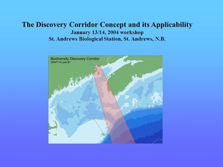 The Discovery Corridor Concept and its Applicability January 13/14, 2004 workshop St. Andrews Biological Station, St. Andrews, N.B.