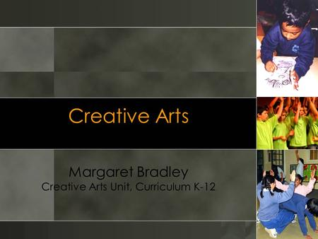 Creative Arts Margaret Bradley Creative Arts Unit, Curriculum K-12.