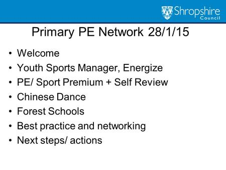 Primary PE Network 28/1/15 Welcome Youth Sports Manager, Energize PE/ Sport Premium + Self Review Chinese Dance Forest Schools Best practice and networking.
