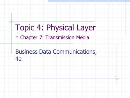 Topic 4: Physical Layer - Chapter 7: Transmission Media Business Data Communications, 4e.