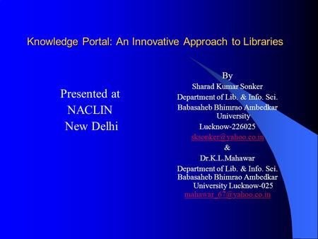 Knowledge Portal: An Innovative Approach to Libraries Presented at NACLIN New Delhi By Sharad Kumar Sonker Department of Lib. & Info. Sci. Babasaheb Bhimrao.