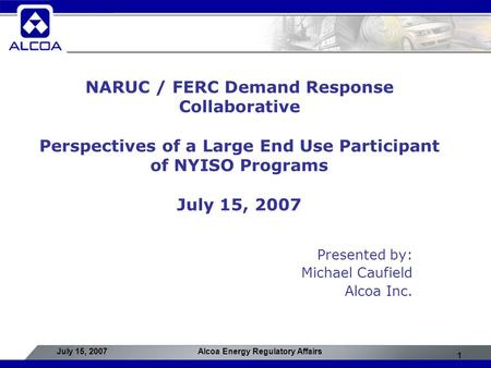 1 July 15, 2007Alcoa Energy Regulatory Affairs NARUC / FERC Demand Response Collaborative Perspectives of a Large End Use Participant of NYISO Programs.