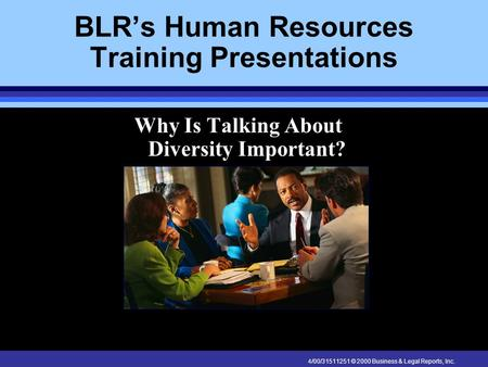 4/00/31511251 © 2000 Business & Legal Reports, Inc. BLR's Human Resources Training Presentations Why Is Talking About Diversity Important?
