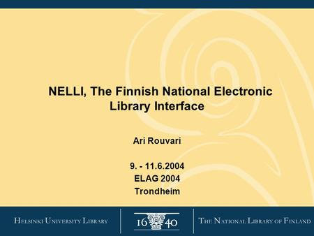 NELLI, The Finnish National Electronic Library Interface Ari Rouvari 9. - 11.6.2004 ELAG 2004 Trondheim.