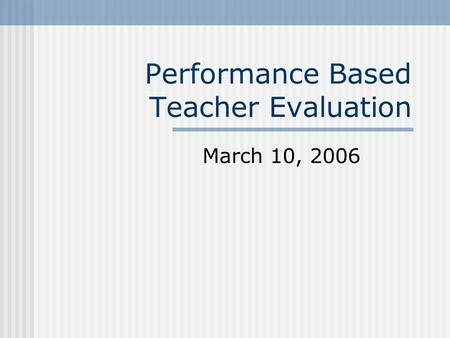 Performance Based Teacher Evaluation March 10, 2006.