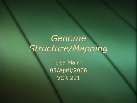 Genome Structure/Mapping Lisa Malm 05/April/2006 VCR 221 Lisa Malm 05/April/2006 VCR 221.