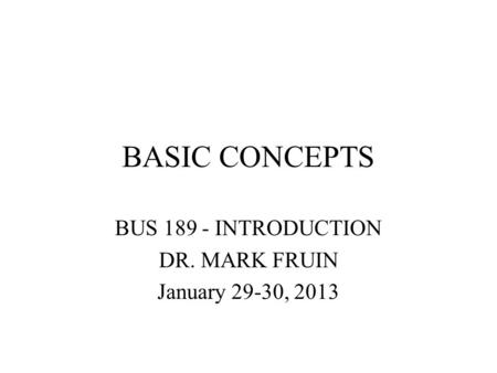 BASIC CONCEPTS BUS 189 - INTRODUCTION DR. MARK FRUIN January 29-30, 2013.