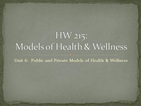 Unit 6: Public and Private Models of Health & Wellness.