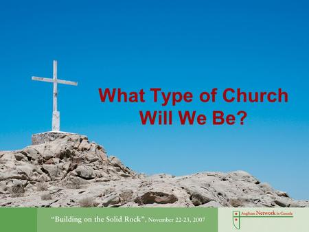 "What Type of Church Will We Be?. Building on the Rock ""We believe in one, holy, catholic and apostolic church."" Nicene Creed."