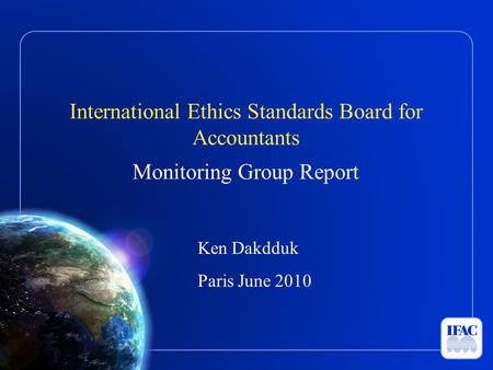 International Ethics Standards Board for Accountants Monitoring Group Report Ken Dakdduk Paris June 2010.