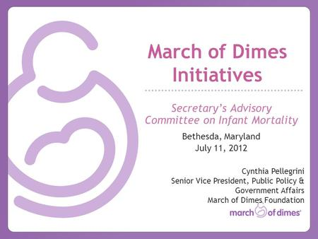 March of Dimes Initiatives Secretary's Advisory Committee on Infant Mortality Bethesda, Maryland July 11, 2012 Cynthia Pellegrini Senior Vice President,