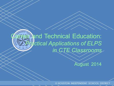 HISD Becoming #GreatAllOver Career and Technical Education: Practical Applications of ELPS in CTE Classrooms August 2014 HOUSTON INDEPENDENT SCHOOL DISTRICT.