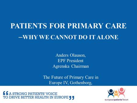 PATIENTS FOR PRIMARY CARE – WHY WE CANNOT DO IT ALONE Anders Olauson, EPF President Agrenska Chairman The Future of Primary Care in Europe IV, Gothenborg,