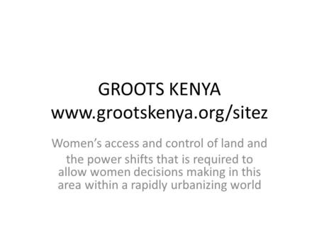 GROOTS KENYA www.grootskenya.org/sitez Women's access and control of land and the power shifts that is required to allow women decisions making in this.