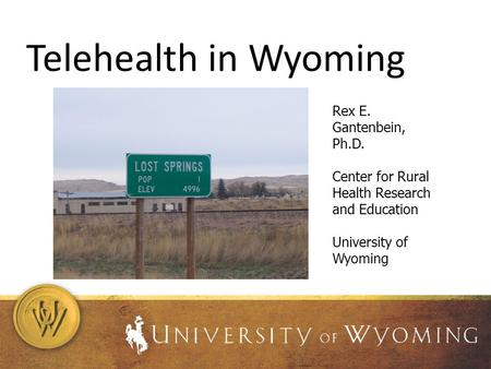 Telehealth in Wyoming Rex E. Gantenbein, Ph.D. Center for Rural Health Research and Education University of Wyoming.