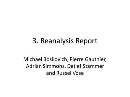 3. Reanalysis Report Michael Bosilovich, Pierre Gauthier, Adrian Simmons, Detlef Stammer and Russel Vose.