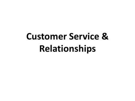 Customer Service & Relationships. What is Customer Service? No easy way to define May view Customer Service in 3 ways – As an activity A task that is.