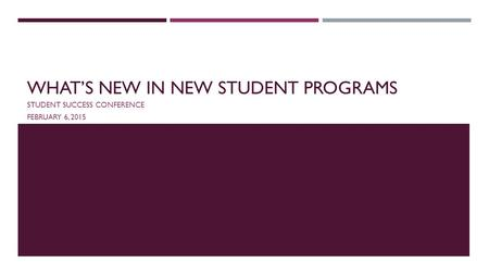WHAT'S NEW IN NEW STUDENT PROGRAMS STUDENT SUCCESS CONFERENCE FEBRUARY 6, 2015.