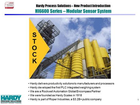 1 Hardy Process Solutions – New Product Introduction HI6600 Series – Modular Sensor System Hardy delivers productivity solutions to manufacturers and processors.