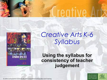 Creative Arts K-6 Syllabus Using the syllabus for consistency of teacher judgement © 2006 Curriculum K-12 Directorate, NSW Department of Education and.