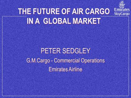 THE FUTURE OF AIR CARGO IN A GLOBAL MARKET THE FUTURE OF AIR CARGO IN A GLOBAL MARKET PETER SEDGLEY G.M.Cargo - Commercial Operations Emirates Airline.