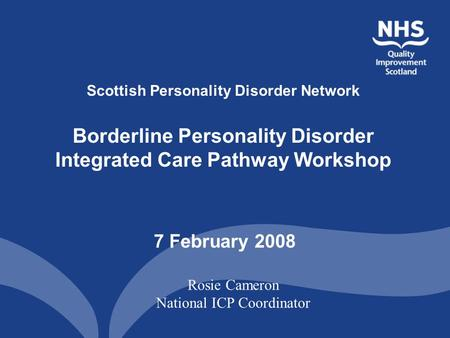 Scottish Personality Disorder Network Borderline Personality Disorder Integrated Care Pathway Workshop 7 February 2008 Rosie Cameron National ICP Coordinator.