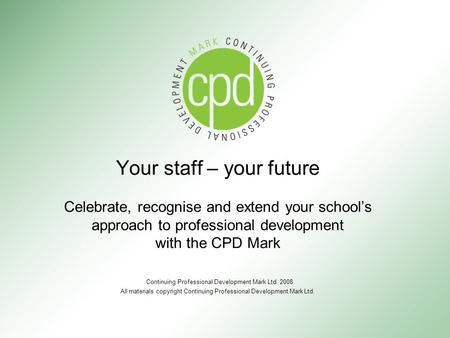 Your staff – your future Celebrate, recognise and extend your school's approach to professional development with the CPD Mark Continuing Professional Development.