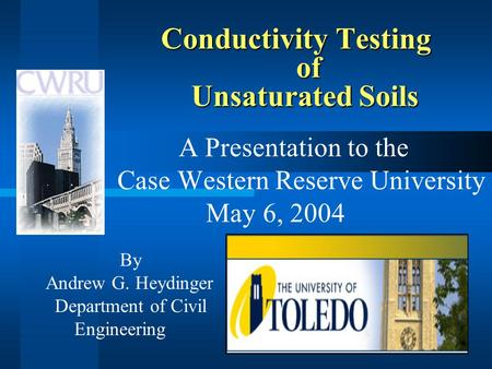 Conductivity Testing of Unsaturated Soils A Presentation to the Case Western Reserve University May 6, 2004 By Andrew G. Heydinger Department of Civil.