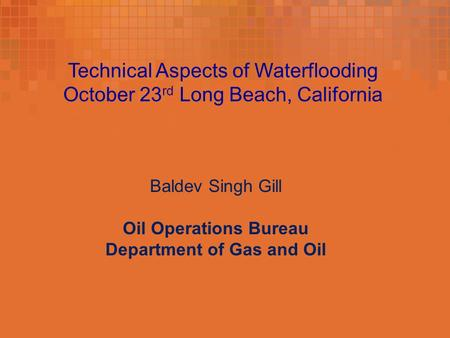 Technical Aspects of Waterflooding October 23 rd Long Beach, California Baldev Singh Gill Oil Operations Bureau Department of Gas and Oil.