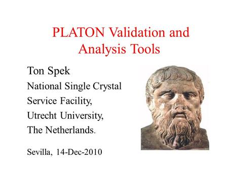 PLATON Validation and Analysis Tools Ton Spek National Single Crystal Service Facility, Utrecht University, The Netherlands. Sevilla, 14-Dec-2010.