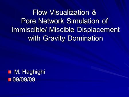 Flow Visualization & Pore Network Simulation of Immiscible/ Miscible Displacement with Gravity Domination M. Haghighi M. Haghighi09/09/09.