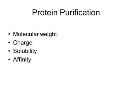 Protein Purification Molecular weight Charge Solubility Affinity.
