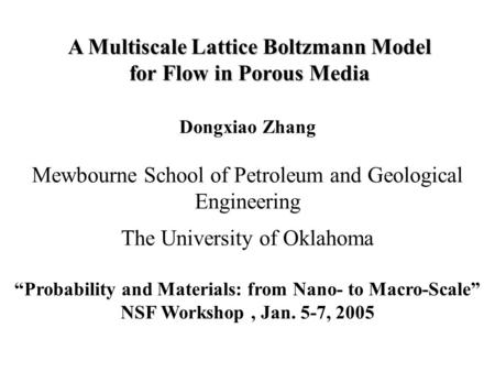 "Dongxiao Zhang Mewbourne School of Petroleum and Geological Engineering The University of Oklahoma ""Probability and Materials: from Nano- to Macro-Scale"""