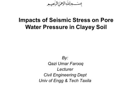 Impacts of Seismic Stress on Pore Water Pressure in Clayey Soil By: Qazi Umar Farooq Lecturer Civil Engineering Dept Univ of Engg & Tech Taxila.