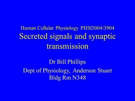 Human Cellular Physiology PHSI3004/3904 Secreted signals and synaptic transmission Dr Bill Phillips Dept of Physiology, Anderson Stuart Bldg Rm N348.