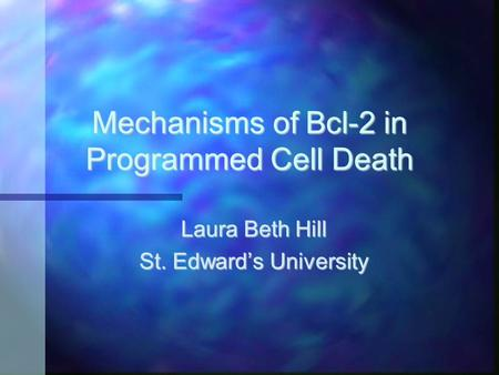 Mechanisms of Bcl-2 in Programmed Cell Death Laura Beth Hill St. Edward's University.