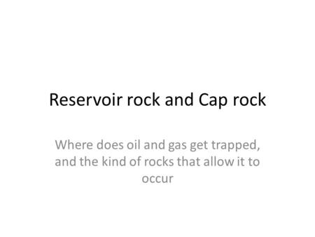Reservoir rock and Cap rock Where does oil and gas get trapped, and the kind of rocks that allow it to occur.