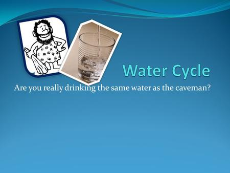Are you really drinking the same water as the caveman?